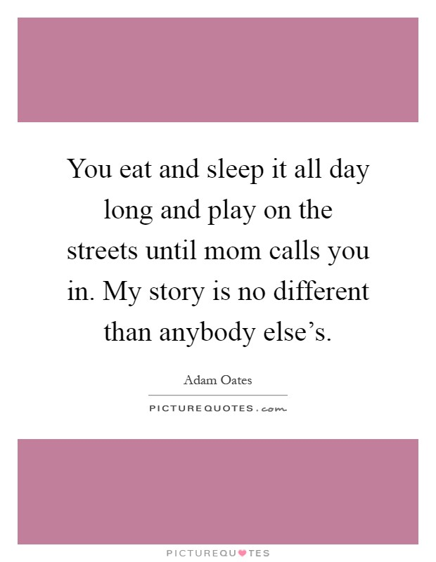 You eat and sleep it all day long and play on the streets until mom calls you in. My story is no different than anybody else's Picture Quote #1