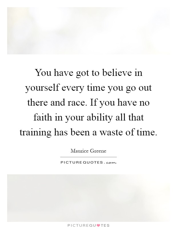 You have got to believe in yourself every time you go out there and race. If you have no faith in your ability all that training has been a waste of time Picture Quote #1
