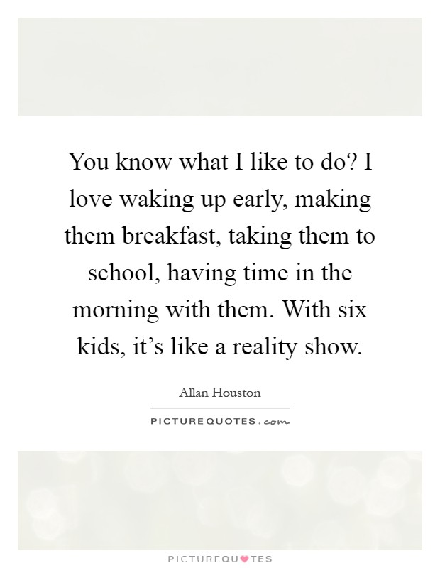 You know what I like to do? I love waking up early, making them breakfast, taking them to school, having time in the morning with them. With six kids, it's like a reality show Picture Quote #1