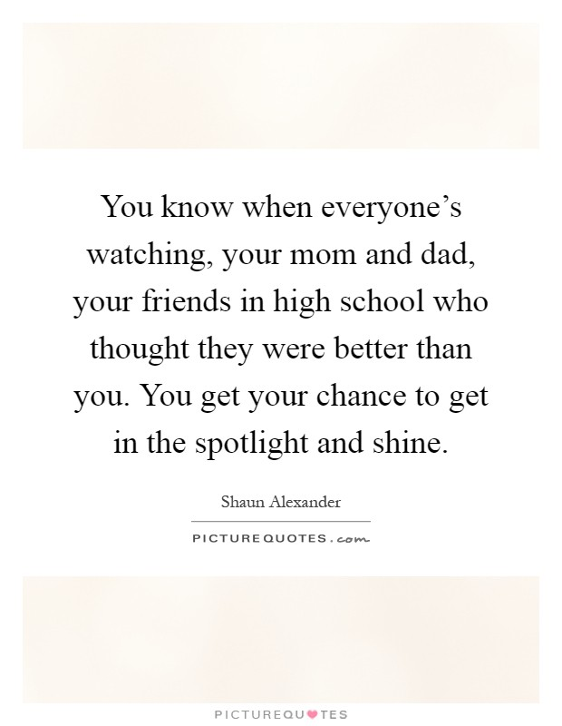 You know when everyone's watching, your mom and dad, your friends in high school who thought they were better than you. You get your chance to get in the spotlight and shine Picture Quote #1