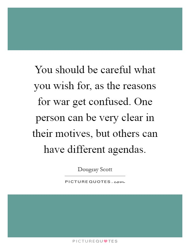 You should be careful what you wish for, as the reasons for war get confused. One person can be very clear in their motives, but others can have different agendas Picture Quote #1
