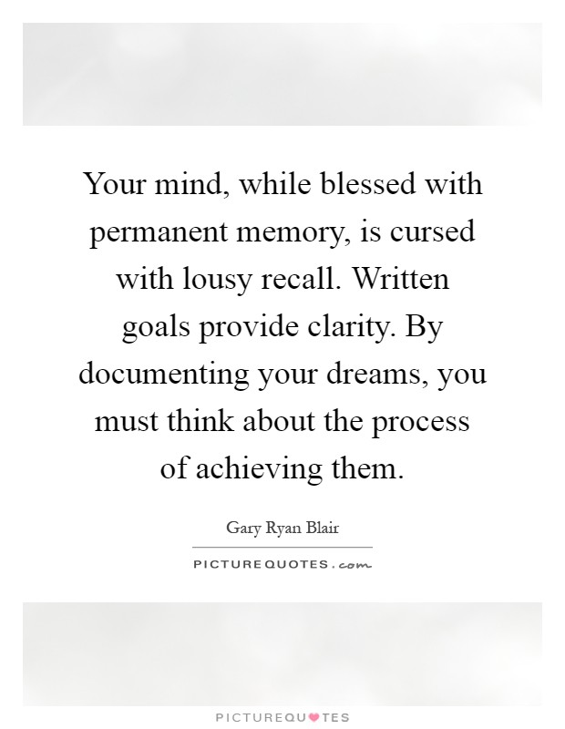 Your mind, while blessed with permanent memory, is cursed with lousy recall. Written goals provide clarity. By documenting your dreams, you must think about the process of achieving them Picture Quote #1