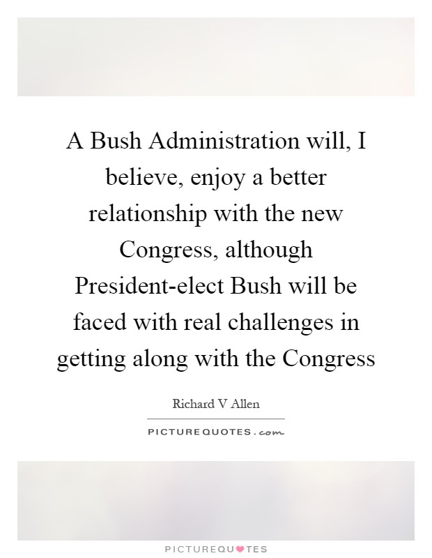 A Bush Administration will, I believe, enjoy a better relationship with the new Congress, although President-elect Bush will be faced with real challenges in getting along with the Congress Picture Quote #1