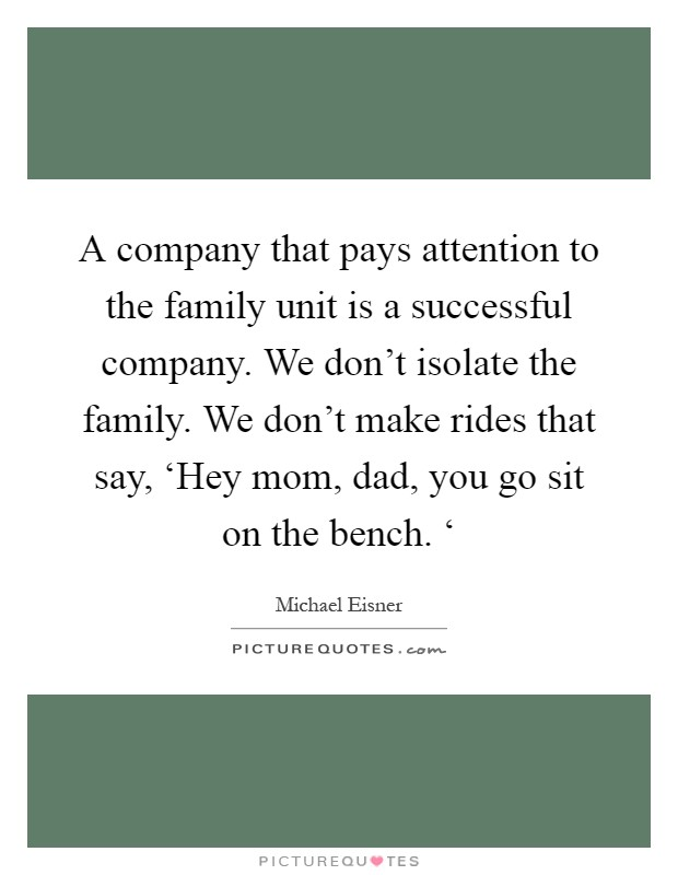 A company that pays attention to the family unit is a successful company. We don't isolate the family. We don't make rides that say, 'Hey mom, dad, you go sit on the bench. ' Picture Quote #1