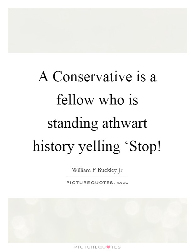 A Conservative is a fellow who is standing athwart history yelling 'Stop! Picture Quote #1