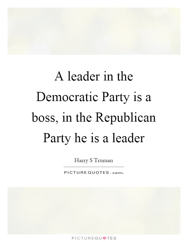 A leader in the Democratic Party is a boss, in the Republican Party he is a leader Picture Quote #1