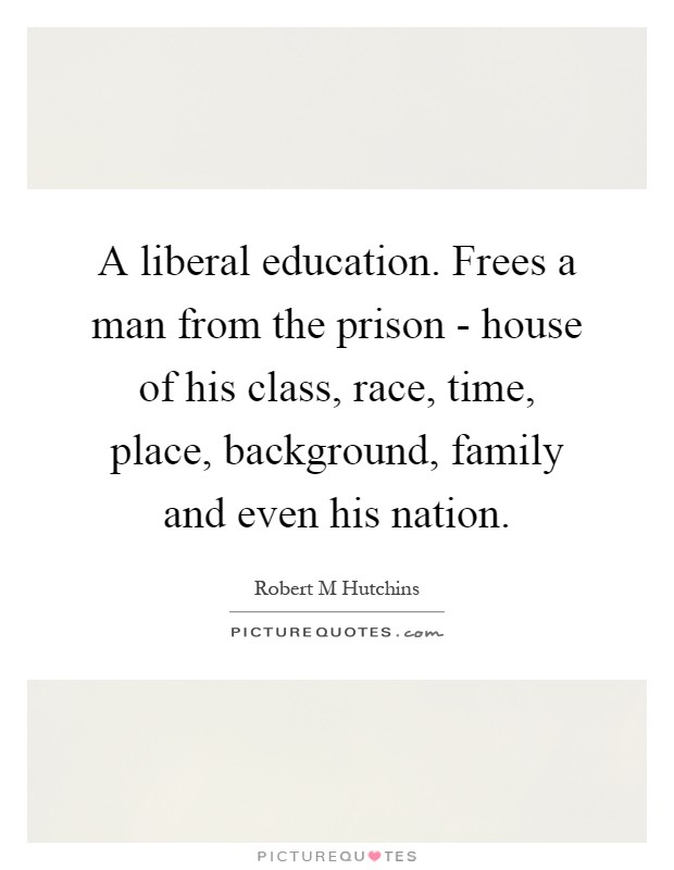 A liberal education. Frees a man from the prison - house of his class, race, time, place, background, family and even his nation Picture Quote #1