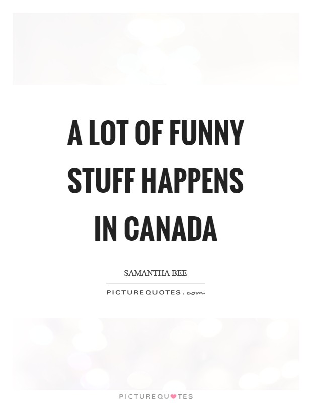 A lot of funny stuff happens in Canada Picture Quote #1