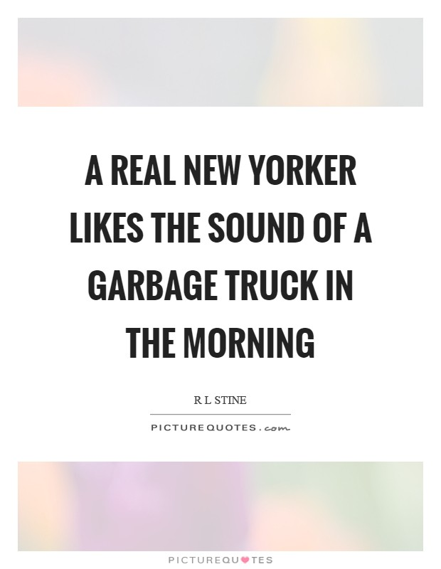 A real New Yorker likes the sound of a garbage truck in the morning Picture Quote #1