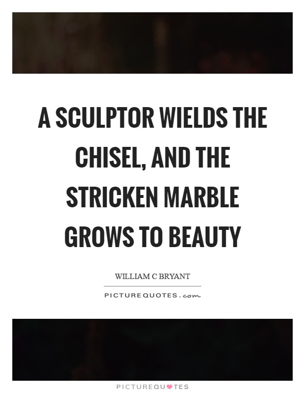 A sculptor wields The chisel, and the stricken marble grows To beauty Picture Quote #1