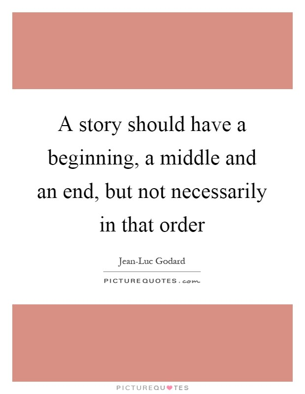 A story should have a beginning, a middle and an end, but not necessarily in that order Picture Quote #1