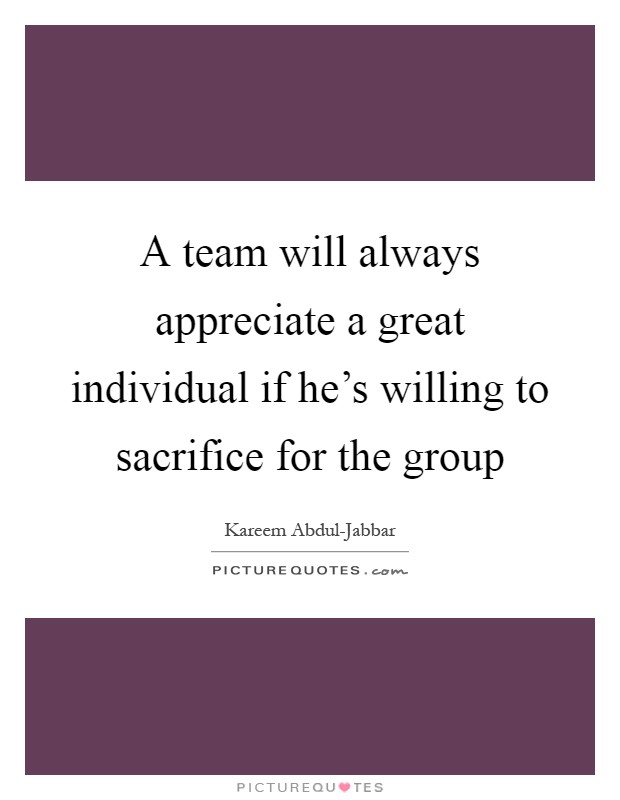 A team will always appreciate a great individual if he's willing to sacrifice for the group Picture Quote #1