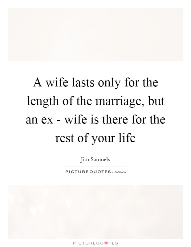 A wife lasts only for the length of the marriage, but an ex - wife is there for the rest of your life Picture Quote #1