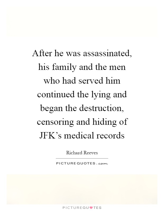 After he was assassinated, his family and the men who had served him continued the lying and began the destruction, censoring and hiding of JFK's medical records Picture Quote #1