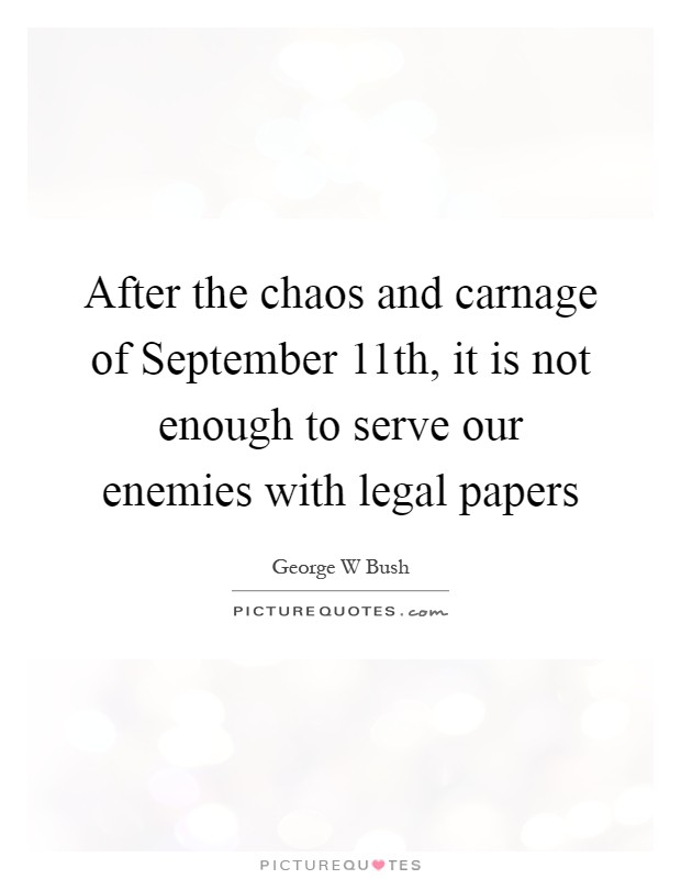 After the chaos and carnage of September 11th, it is not enough to serve our enemies with legal papers Picture Quote #1