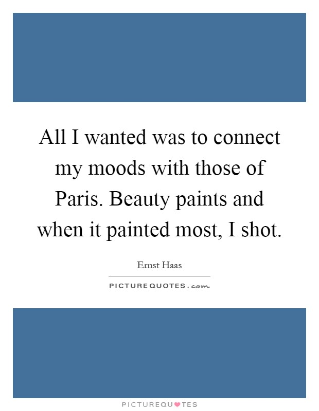 All I wanted was to connect my moods with those of Paris. Beauty paints and when it painted most, I shot Picture Quote #1