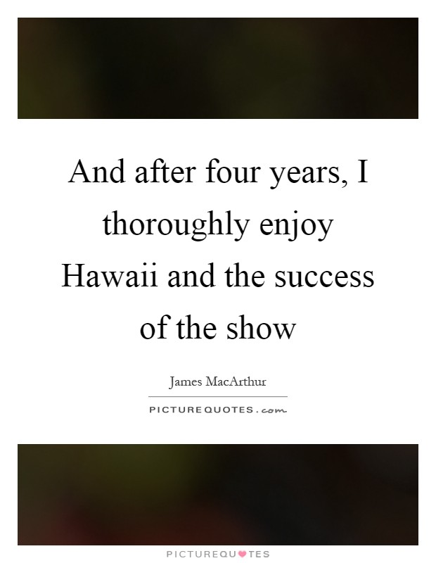 And after four years, I thoroughly enjoy Hawaii and the success of the show Picture Quote #1