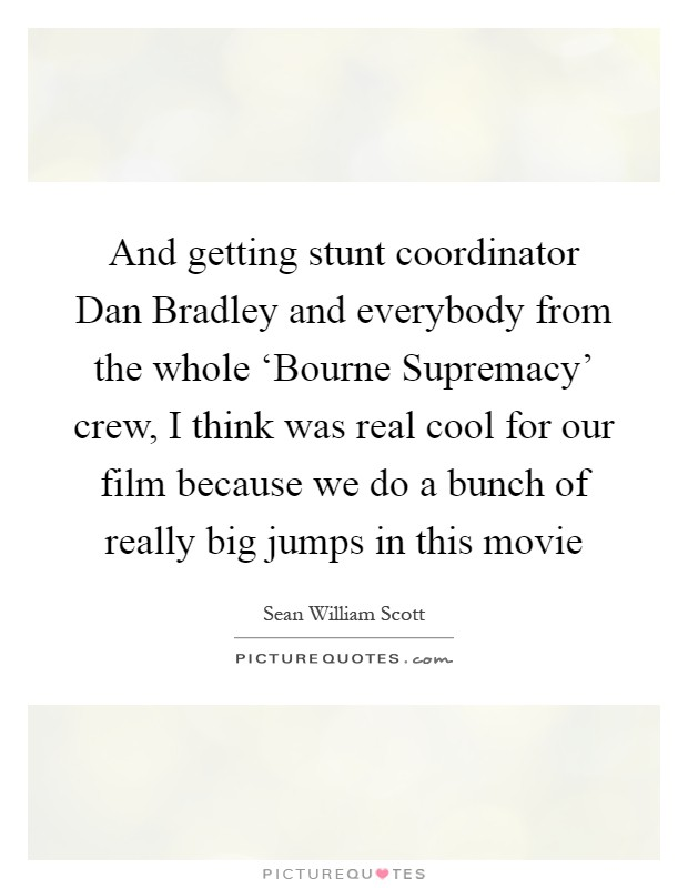 And getting stunt coordinator Dan Bradley and everybody from the whole 'Bourne Supremacy' crew, I think was real cool for our film because we do a bunch of really big jumps in this movie Picture Quote #1