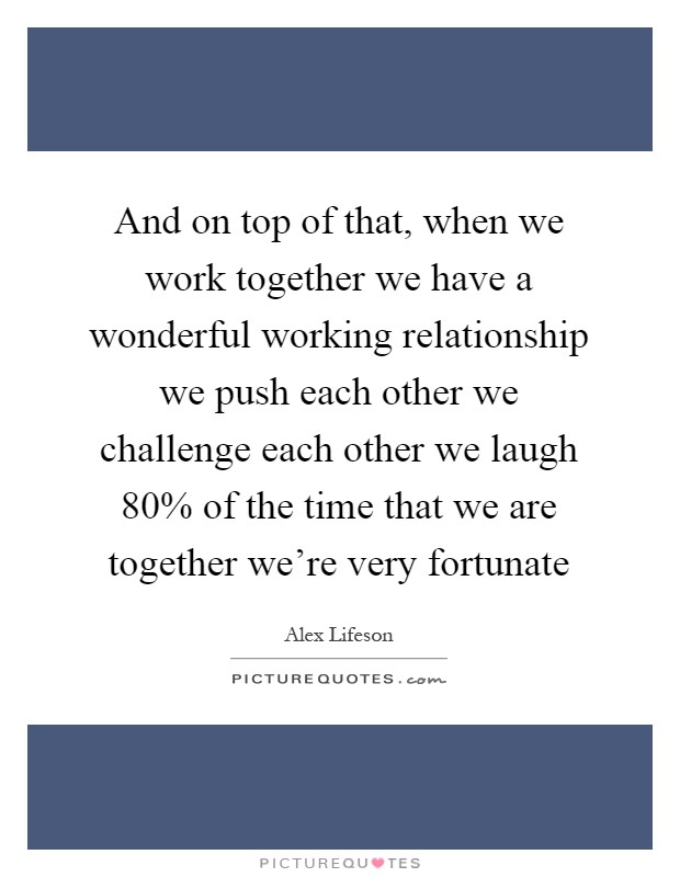 And on top of that, when we work together we have a wonderful working relationship we push each other we challenge each other we laugh 80% of the time that we are together we're very fortunate Picture Quote #1
