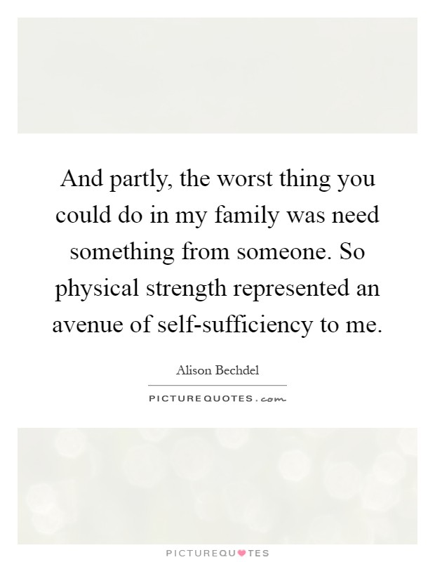 And partly, the worst thing you could do in my family was need something from someone. So physical strength represented an avenue of self-sufficiency to me Picture Quote #1