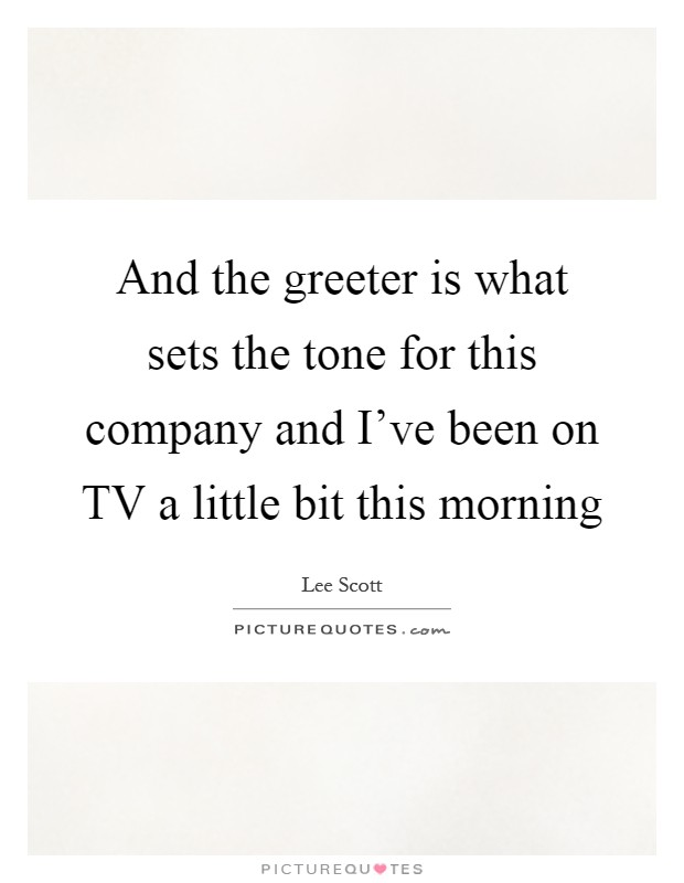 And the greeter is what sets the tone for this company and I've been on TV a little bit this morning Picture Quote #1