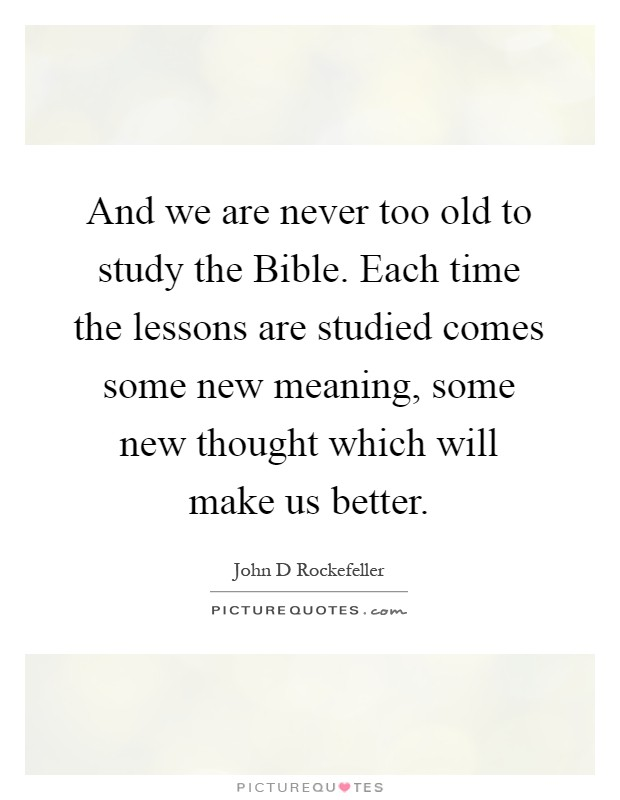 And we are never too old to study the Bible. Each time the lessons are studied comes some new meaning, some new thought which will make us better Picture Quote #1