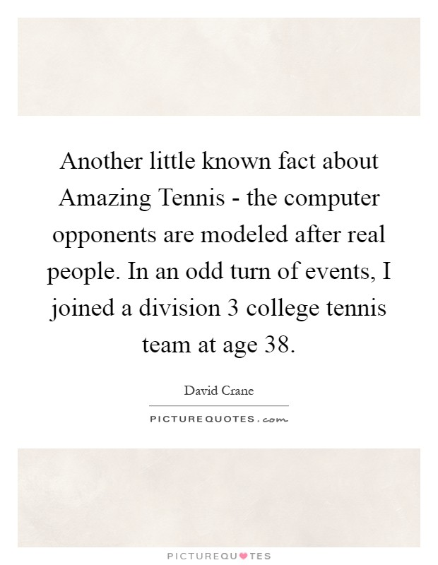 Another little known fact about Amazing Tennis - the computer opponents are modeled after real people. In an odd turn of events, I joined a division 3 college tennis team at age 38 Picture Quote #1