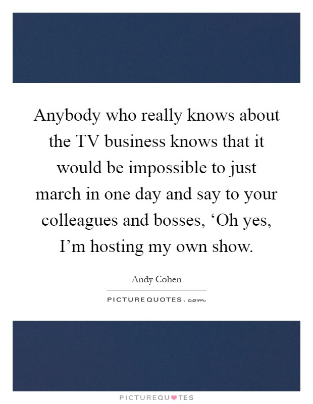 Anybody who really knows about the TV business knows that it would be impossible to just march in one day and say to your colleagues and bosses, 'Oh yes, I'm hosting my own show Picture Quote #1