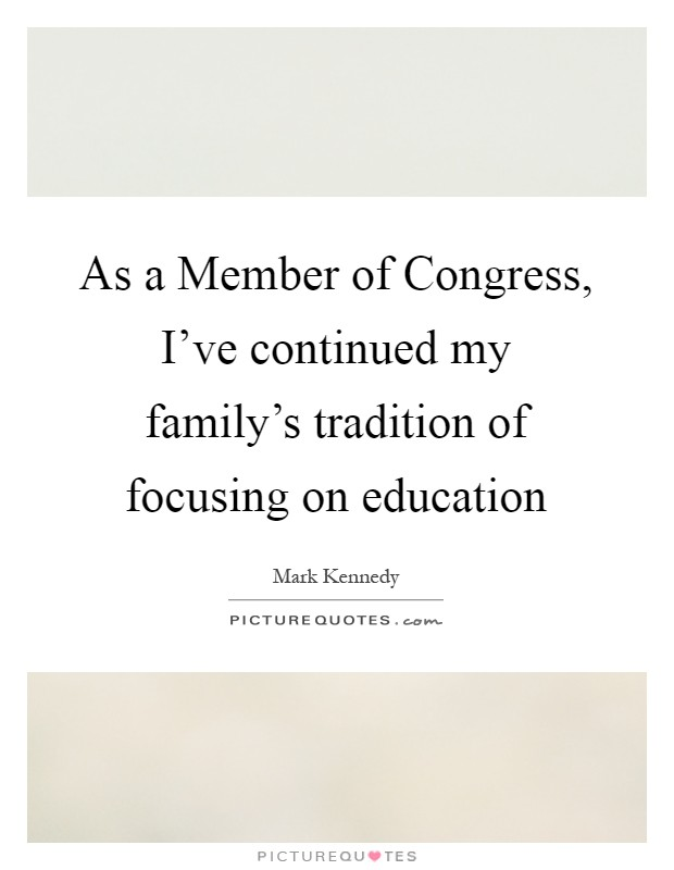 As a Member of Congress, I've continued my family's tradition of focusing on education Picture Quote #1