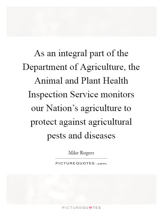 As an integral part of the Department of Agriculture, the Animal and Plant Health Inspection Service monitors our Nation's agriculture to protect against agricultural pests and diseases Picture Quote #1
