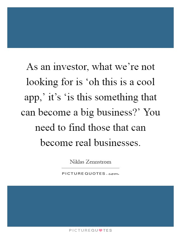 As an investor, what we're not looking for is 'oh this is a cool app,' it's 'is this something that can become a big business?' You need to find those that can become real businesses Picture Quote #1
