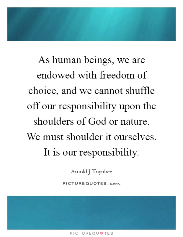 As human beings, we are endowed with freedom of choice, and we cannot shuffle off our responsibility upon the shoulders of God or nature. We must shoulder it ourselves. It is our responsibility Picture Quote #1