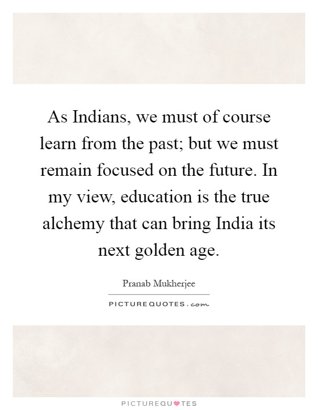 As Indians, we must of course learn from the past; but we must remain focused on the future. In my view, education is the true alchemy that can bring India its next golden age Picture Quote #1
