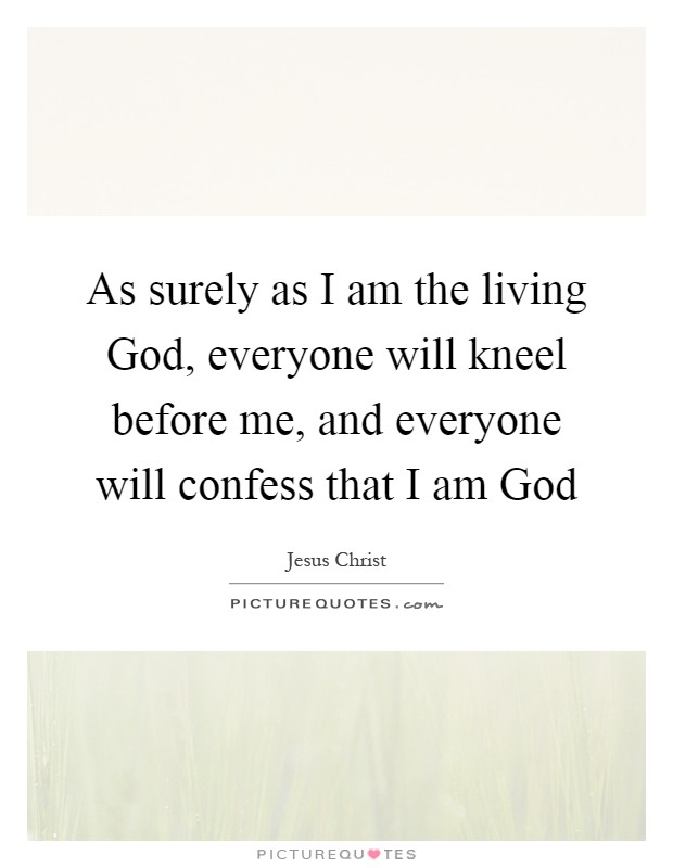 As surely as I am the living God, everyone will kneel before me, and everyone will confess that I am God Picture Quote #1