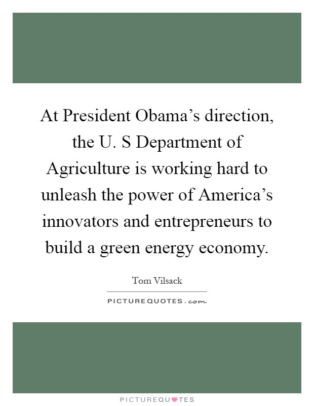 At President Obama's direction, the U. S Department of Agriculture is working hard to unleash the power of America's innovators and entrepreneurs to build a green energy economy Picture Quote #1