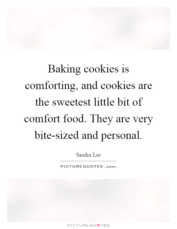 Baking cookies is comforting, and cookies are the sweetest little bit of comfort food. They are very bite-sized and personal Picture Quote #1
