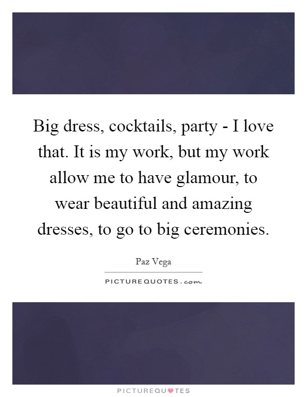 Big dress, cocktails, party - I love that. It is my work, but my work allow me to have glamour, to wear beautiful and amazing dresses, to go to big ceremonies Picture Quote #1