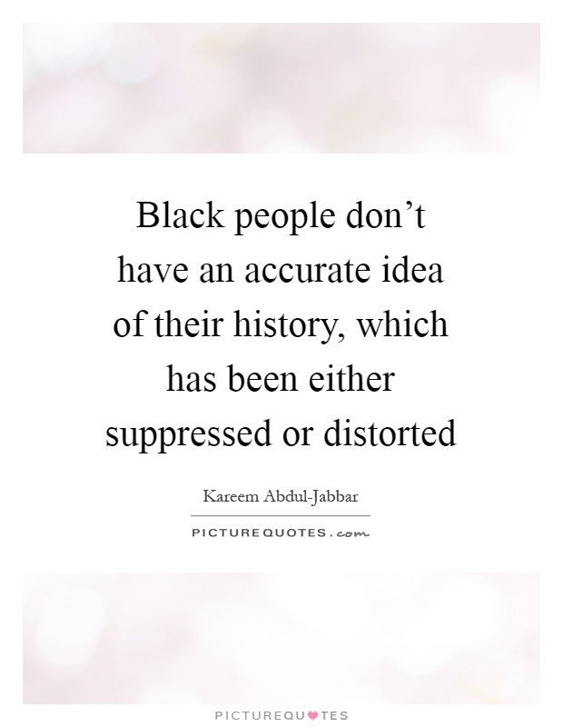 Black people don't have an accurate idea of their history, which has been either suppressed or distorted Picture Quote #1