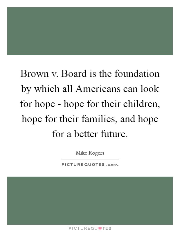 Brown v. Board is the foundation by which all Americans can look for hope - hope for their children, hope for their families, and hope for a better future Picture Quote #1