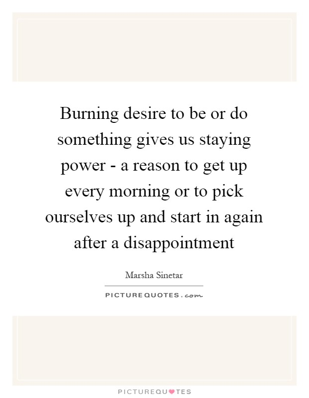 Burning desire to be or do something gives us staying power - a reason to get up every morning or to pick ourselves up and start in again after a disappointment Picture Quote #1