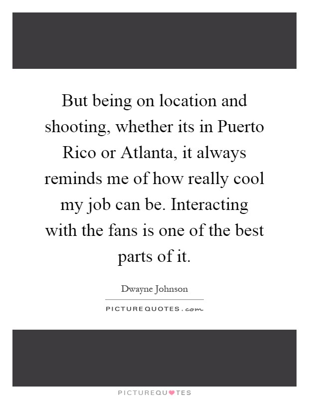 But being on location and shooting, whether its in Puerto Rico or Atlanta, it always reminds me of how really cool my job can be. Interacting with the fans is one of the best parts of it Picture Quote #1