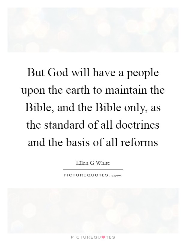 But God will have a people upon the earth to maintain the Bible, and the Bible only, as the standard of all doctrines and the basis of all reforms Picture Quote #1