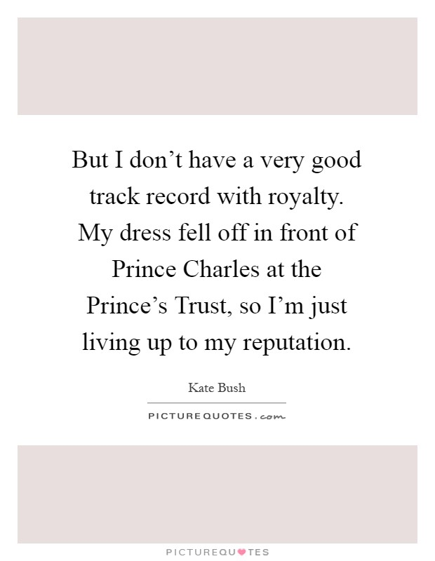 But I don't have a very good track record with royalty. My dress fell off in front of Prince Charles at the Prince's Trust, so I'm just living up to my reputation Picture Quote #1