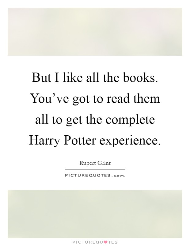 But I like all the books. You've got to read them all to get the complete Harry Potter experience Picture Quote #1