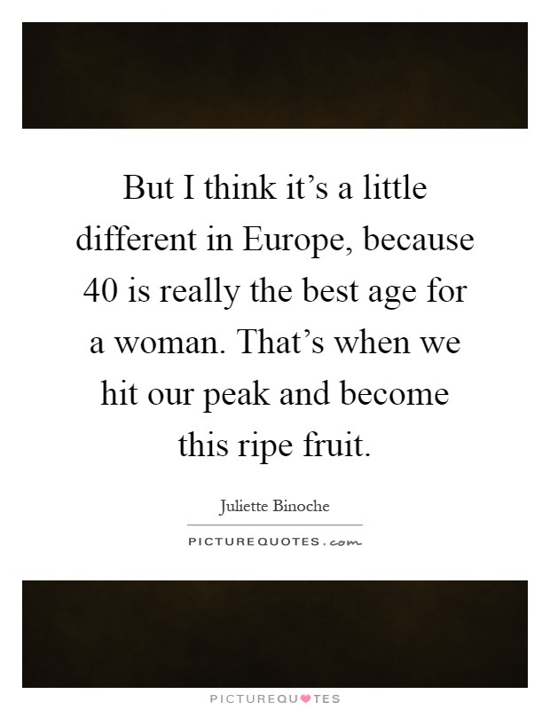 But I think it's a little different in Europe, because 40 is really the best age for a woman. That's when we hit our peak and become this ripe fruit Picture Quote #1