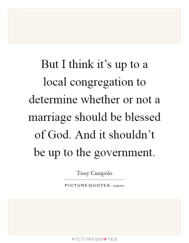 But I think it's up to a local congregation to determine whether or not a marriage should be blessed of God. And it shouldn't be up to the government Picture Quote #1
