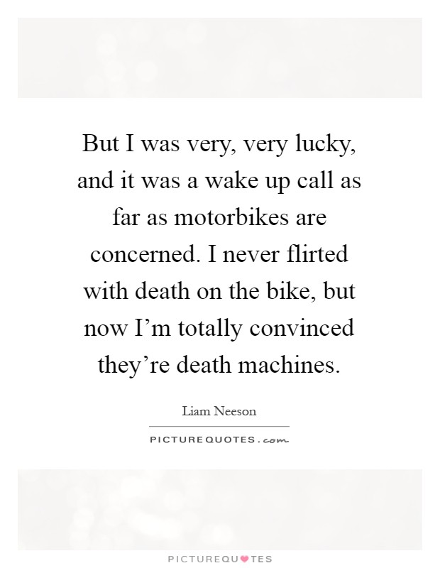 But I was very, very lucky, and it was a wake up call as far as motorbikes are concerned. I never flirted with death on the bike, but now I'm totally convinced they're death machines Picture Quote #1