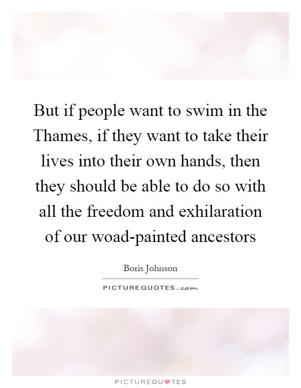 But if people want to swim in the Thames, if they want to take their lives into their own hands, then they should be able to do so with all the freedom and exhilaration of our woad-painted ancestors Picture Quote #1