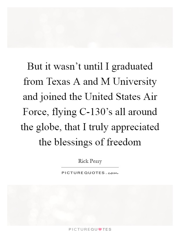 But it wasn't until I graduated from Texas A and M University and joined the United States Air Force, flying C-130's all around the globe, that I truly appreciated the blessings of freedom Picture Quote #1