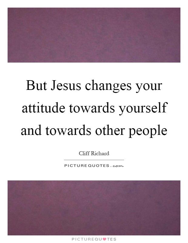 But Jesus changes your attitude towards yourself and towards other people Picture Quote #1